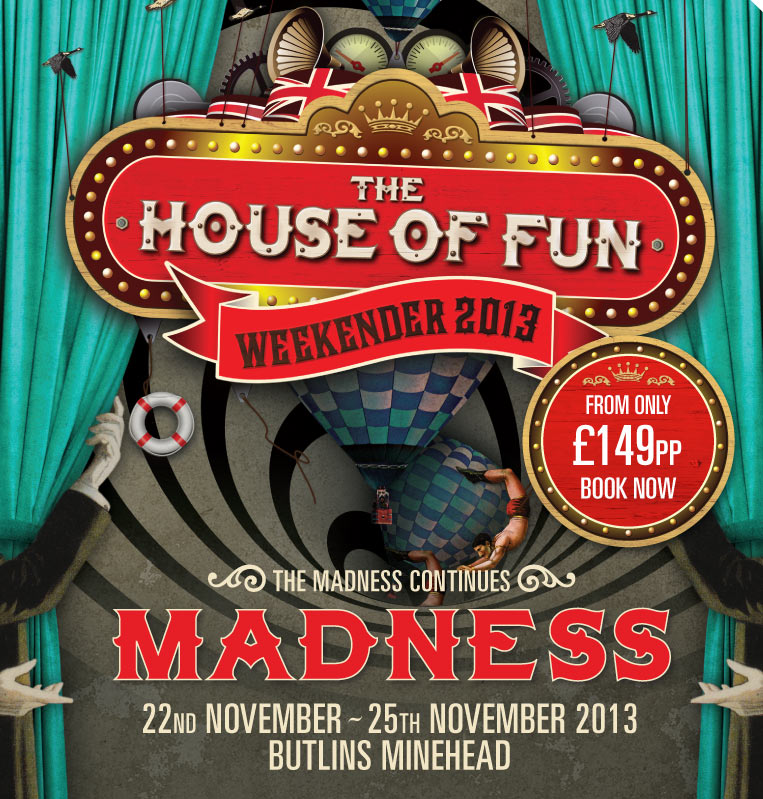 The house of fun weekender 2013. from only £175pp book now. The Madness continues. MADNESS 22nd November - 25th November 2013 Butlins Minehead