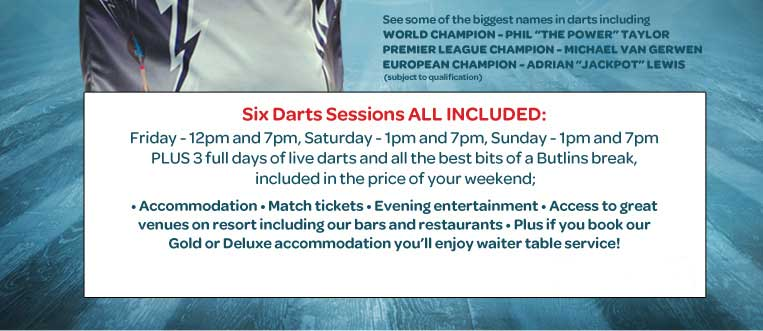 3 full days of live darts Plus all the best bits of a Butlins break, included in the price of your weekend; Accommodation, match tickets, evening entertainment, access to great venues on resort including our bars and restaurants, plus if you book our Gold or Deluxe accommodation you'll enjoy waiter table service!